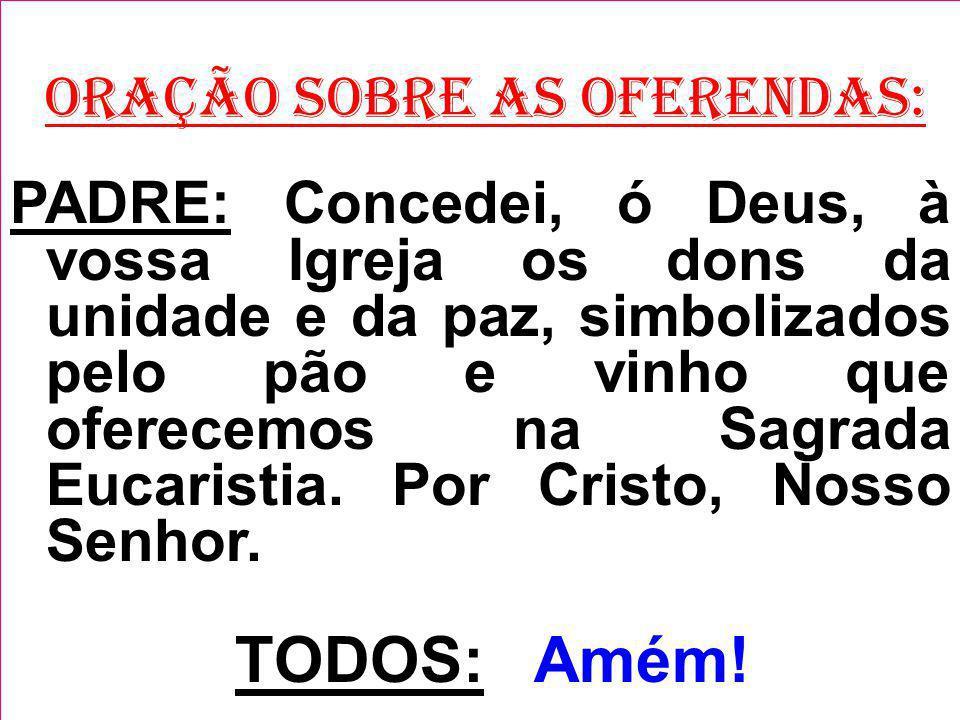 ORAÇÃO SOBRE AS OFERENDAS: PADRE: Concedei, ó Deus, à vossa Igreja os dons da unidade e da paz, simbolizados pelo pão e vinho que oferecemos na Sagrada Eucaristia.