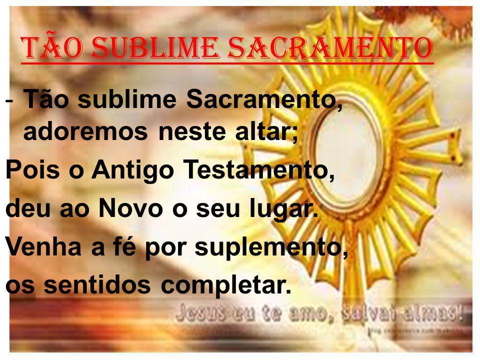 TÃO SUBLIME SACRAMENTO -Tão sublime Sacramento, adoremos neste altar; Pois o Antigo Testamento, deu ao Novo o seu lugar.