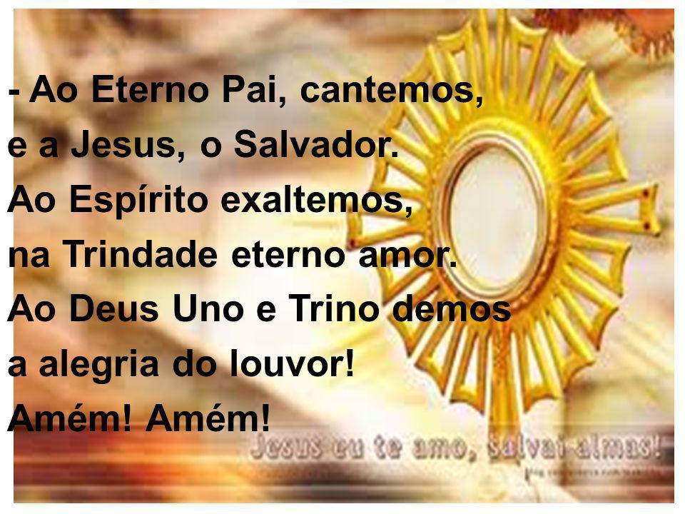 - Ao Eterno Pai, cantemos, e a Jesus, o Salvador.Ao Espírito exaltemos, na Trindade eterno amor.