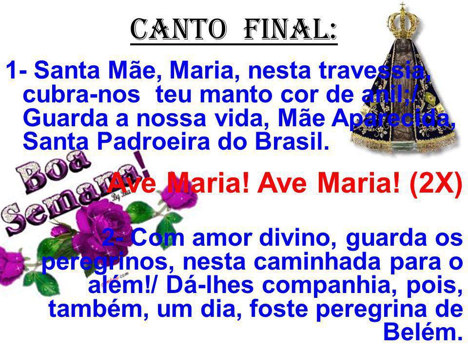 CANTO FINAL: 1- Santa Mãe, Maria, nesta travessia, cubra-nos teu manto cor de anil;/ Guarda a nossa vida, Mãe Aparecida, Santa Padroeira do Brasil.