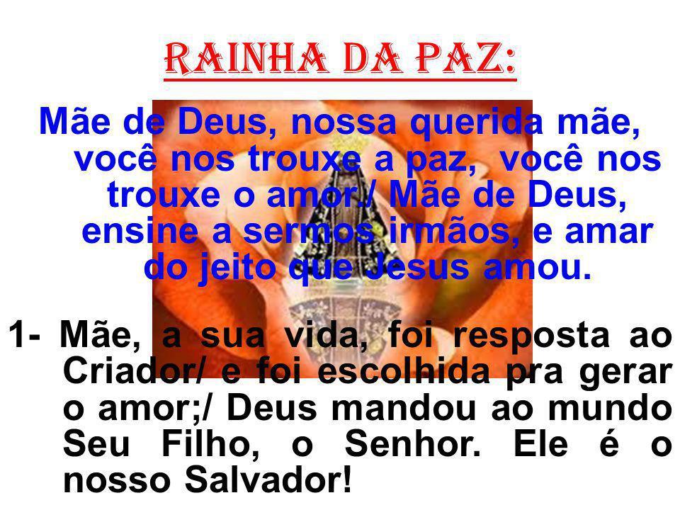 Rainha da paz: Mãe de Deus, nossa querida mãe, você nos trouxe a paz, você nos trouxe o amor./ Mãe de Deus, ensine a sermos irmãos, e amar do jeito que Jesus amou.