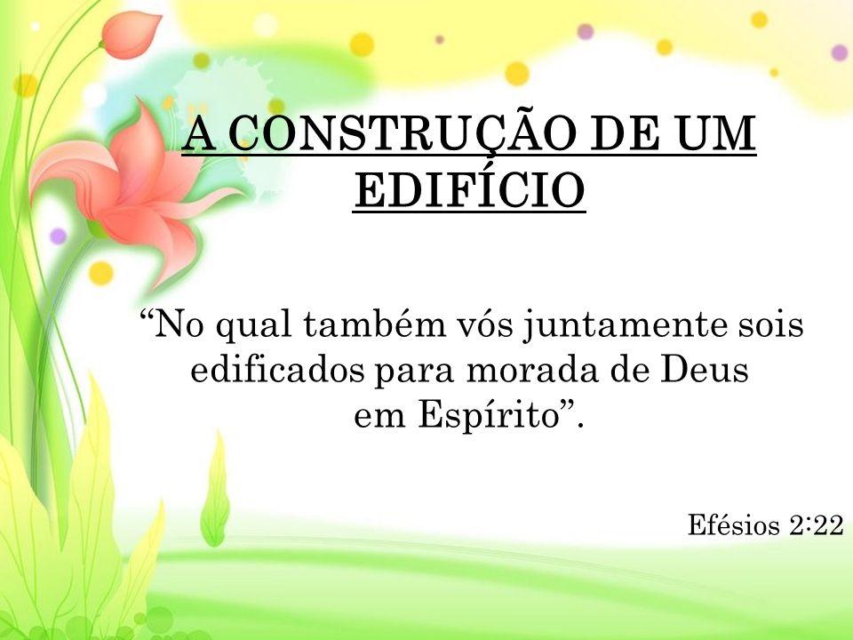 A CONSTRUÇÃO DE UM EDIFÍCIO No qual também vós juntamente sois edificados para morada de Deus em Espírito.