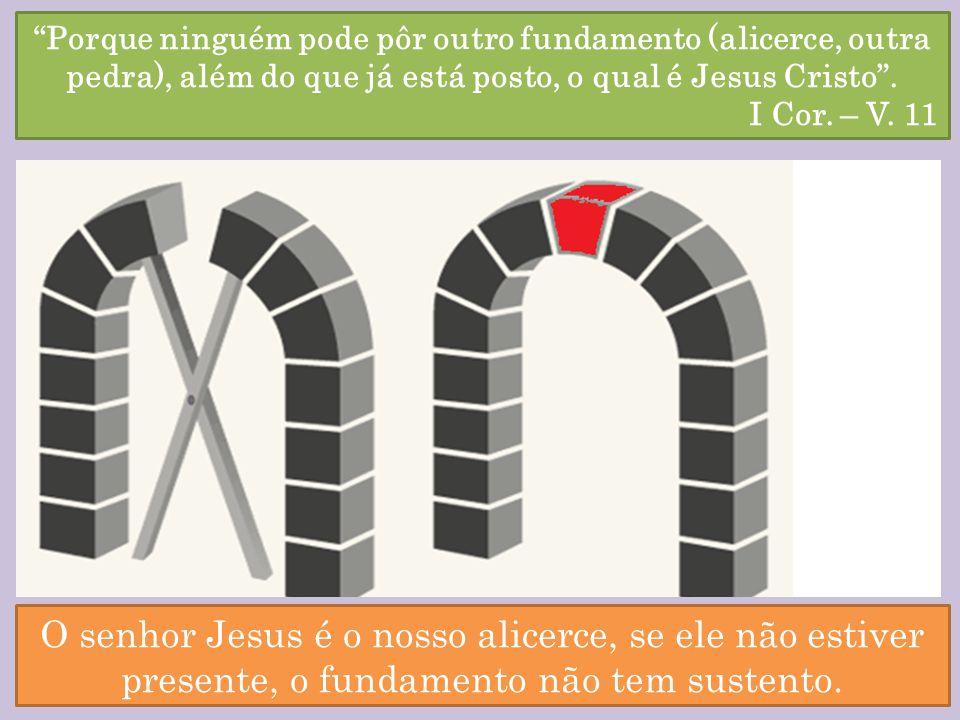 Porque ninguém pode pôr outro fundamento (alicerce, outra pedra), além do que já está posto, o qual é Jesus Cristo.