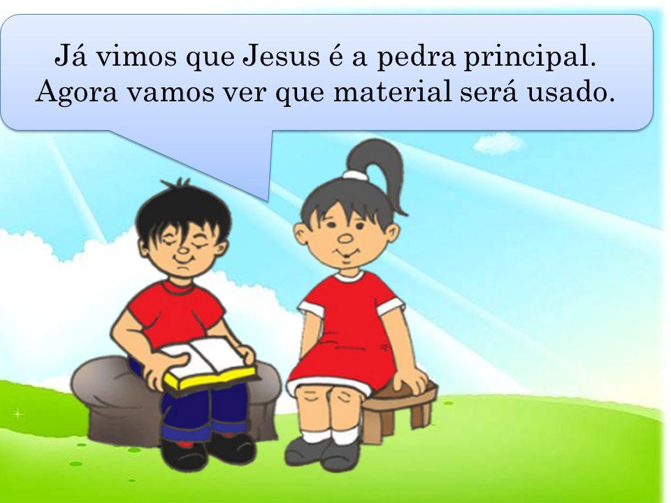 Já vimos que Jesus é a pedra principal. Agora vamos ver que material será usado.