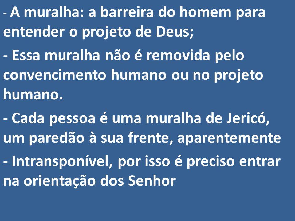 - A muralha: a barreira do homem para entender o projeto de Deus; - Essa muralha não é removida pelo convencimento humano ou no projeto humano. - Cada