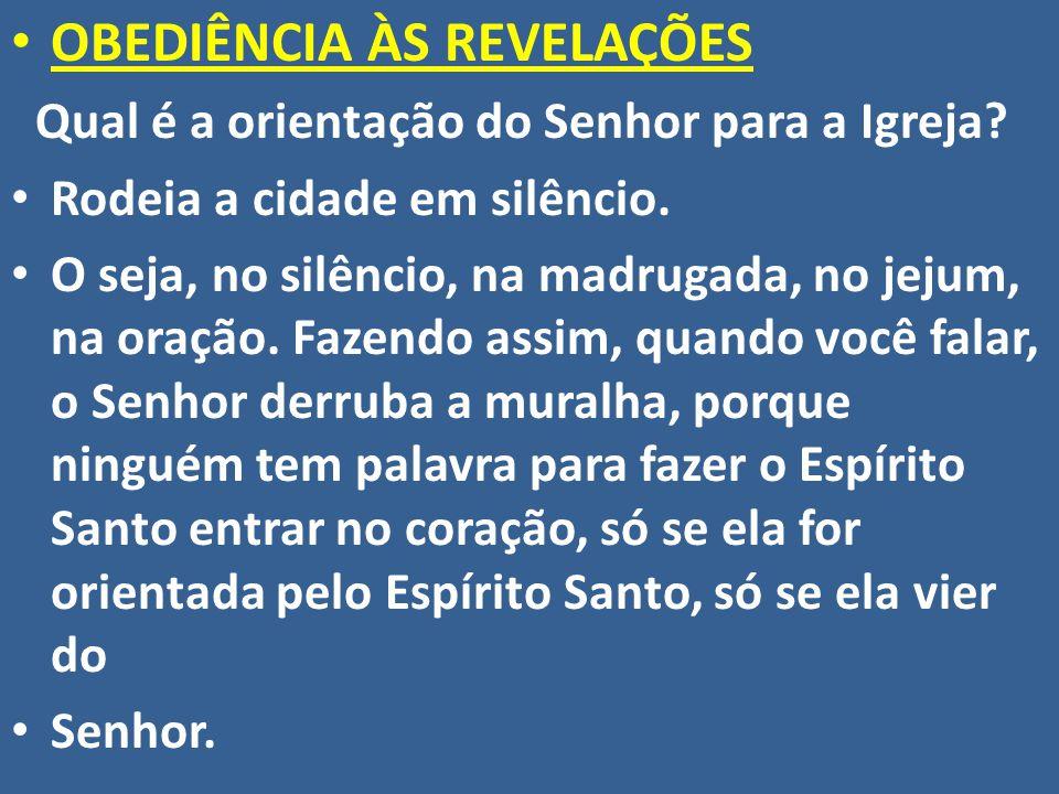OBEDIÊNCIA ÀS REVELAÇÕES Qual é a orientação do Senhor para a Igreja? Rodeia a cidade em silêncio. O seja, no silêncio, na madrugada, no jejum, na ora