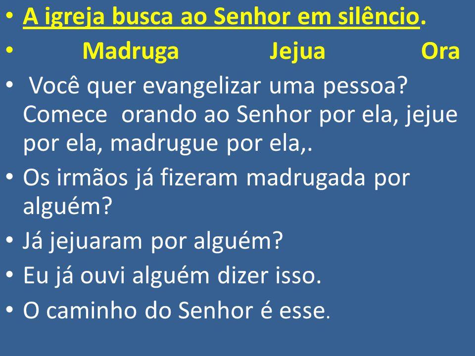 A igreja busca ao Senhor em silêncio. Madruga Jejua Ora Você quer evangelizar uma pessoa? Comece orando ao Senhor por ela, jejue por ela, madrugue por