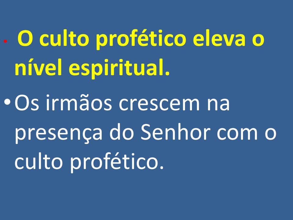 O culto profético eleva o nível espiritual. Os irmãos crescem na presença do Senhor com o culto profético.