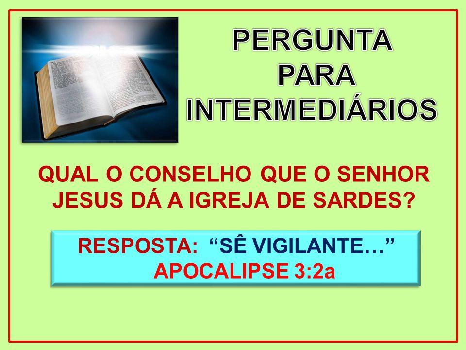 QUAL O CONSELHO QUE O SENHOR JESUS DÁ A IGREJA DE SARDES? RESPOSTA: SÊ VIGILANTE… APOCALIPSE 3:2a RESPOSTA: SÊ VIGILANTE… APOCALIPSE 3:2a