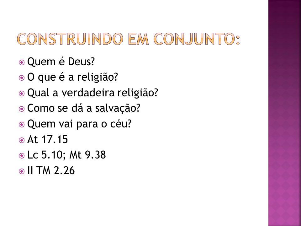 Quem é Deus? O que é a religião? Qual a verdadeira religião? Como se dá a salvação? Quem vai para o céu? At 17.15 Lc 5.10; Mt 9.38 II TM 2.26