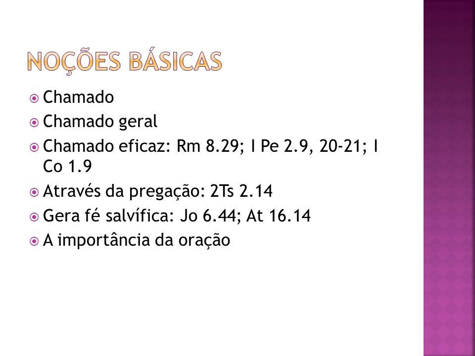 Chamado Chamado geral Chamado eficaz: Rm 8.29; I Pe 2.9, 20-21; I Co 1.9 Através da pregação: 2Ts 2.14 Gera fé salvífica: Jo 6.44; At 16.14 A importân