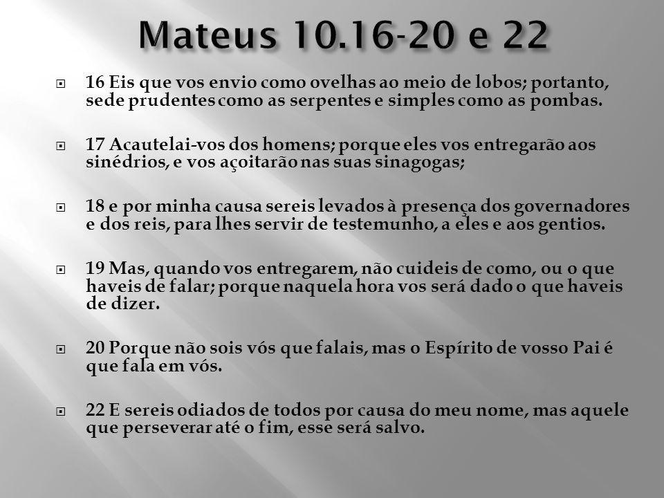 16 Eis que vos envio como ovelhas ao meio de lobos; portanto, sede prudentes como as serpentes e simples como as pombas. 17 Acautelai-vos dos homens;