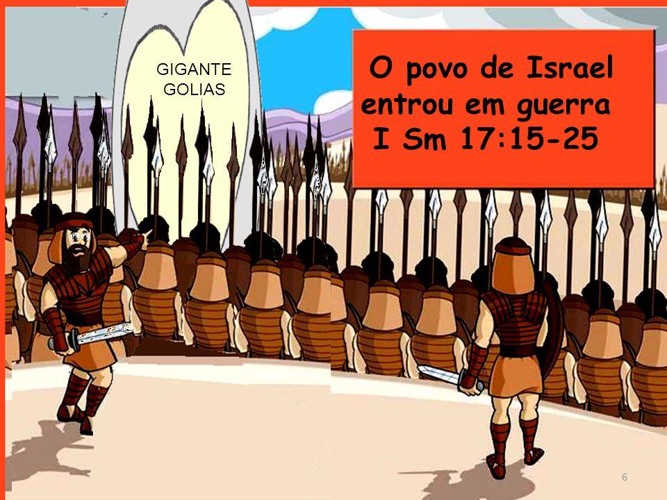 O povo de Israel entrou em guerra I Sm 17:15-25 6 GIGANTE GOLIAS
