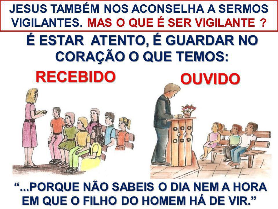É ESTAR ATENTO, É GUARDAR NO CORAÇÃO O QUE TEMOS: OUVIDO RECEBIDO...PORQUE NÃO SABEIS O DIA NEM A HORA EM QUE O FILHO DO HOMEM HÁ DE VIR. JESUS TAMBÉM