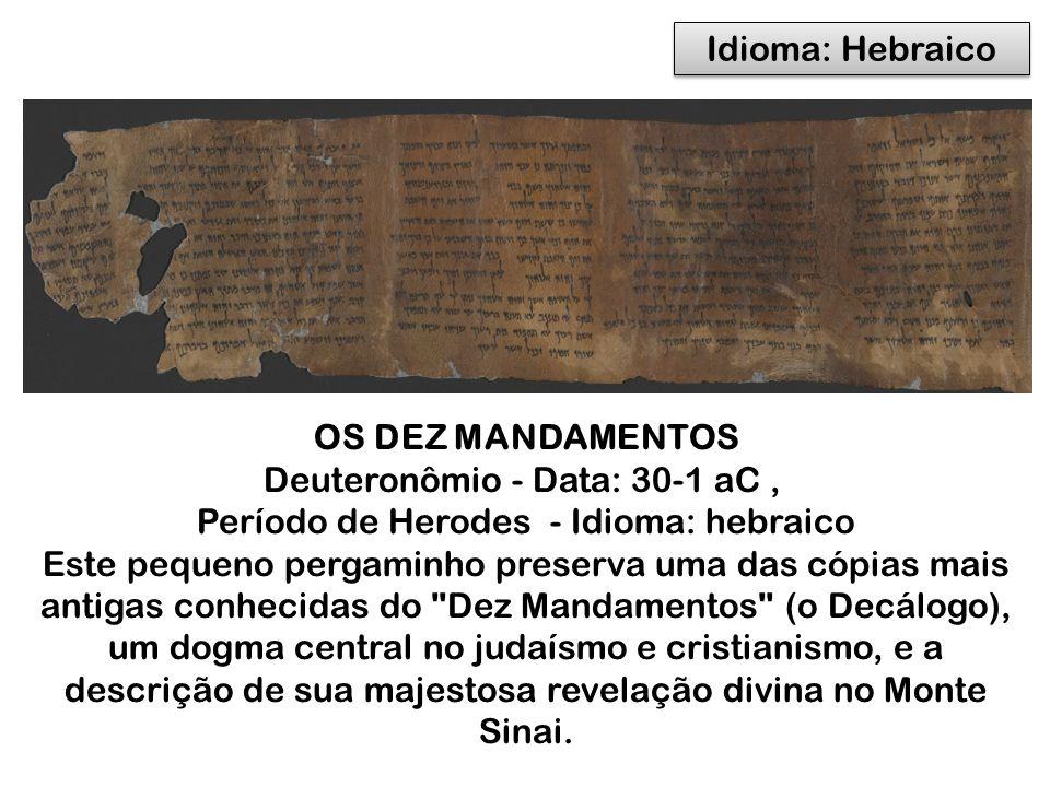 OS DEZ MANDAMENTOS Deuteronômio - Data: 30-1 aC, Período de Herodes - Idioma: hebraico Este pequeno pergaminho preserva uma das cópias mais antigas conhecidas do Dez Mandamentos (o Decálogo), um dogma central no judaísmo e cristianismo, e a descrição de sua majestosa revelação divina no Monte Sinai.