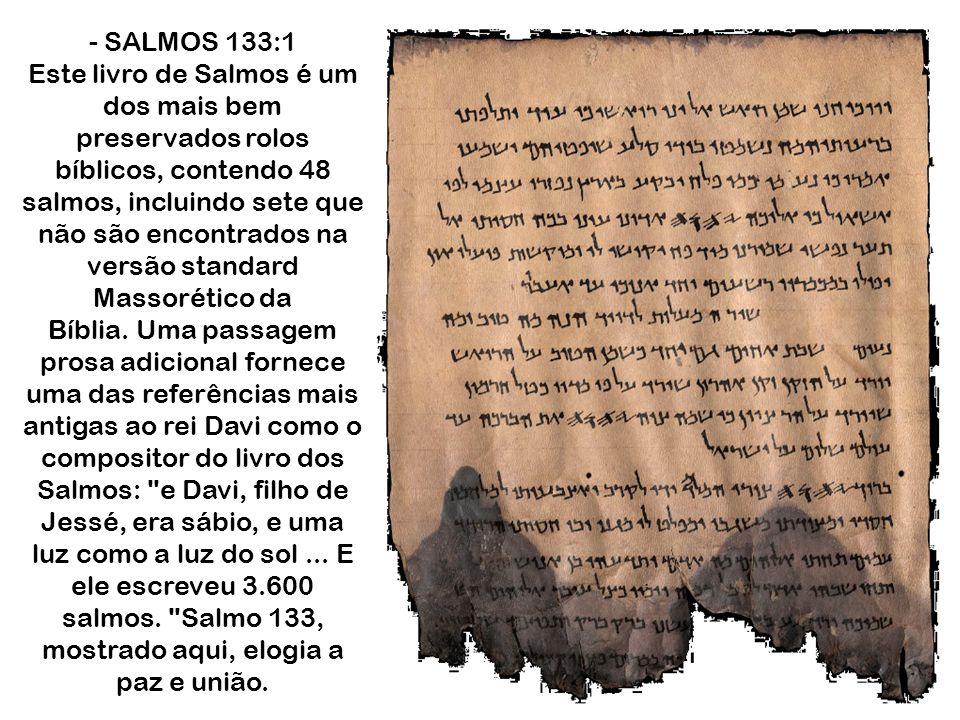 - SALMOS 133:1 Este livro de Salmos é um dos mais bem preservados rolos bíblicos, contendo 48 salmos, incluindo sete que não são encontrados na versão