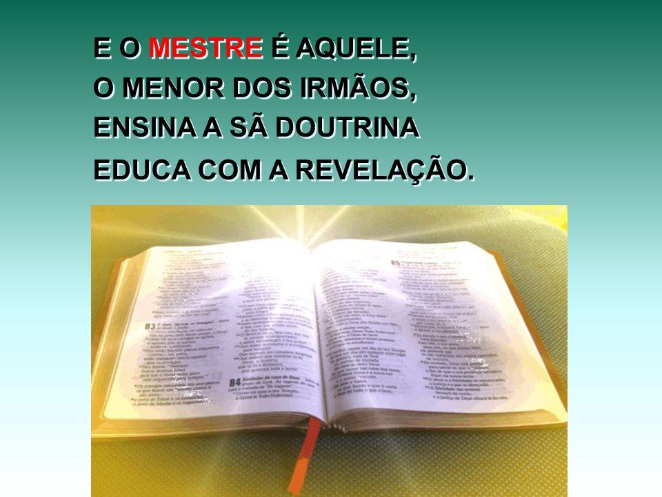 E O MESTRE É AQUELE, O MENOR DOS IRMÃOS, ENSINA A SÃ DOUTRINA EDUCA COM A REVELAÇÃO. E O MESTRE É AQUELE, O MENOR DOS IRMÃOS, ENSINA A SÃ DOUTRINA EDU