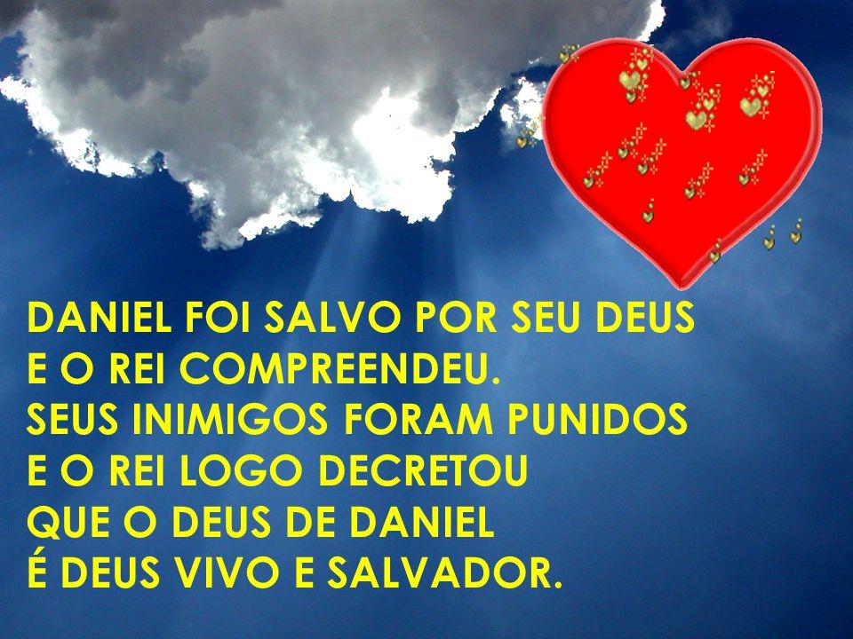 DANIEL FOI SALVO POR SEU DEUS E O REI COMPREENDEU. SEUS INIMIGOS FORAM PUNIDOS E O REI LOGO DECRETOU QUE O DEUS DE DANIEL É DEUS VIVO E SALVADOR.
