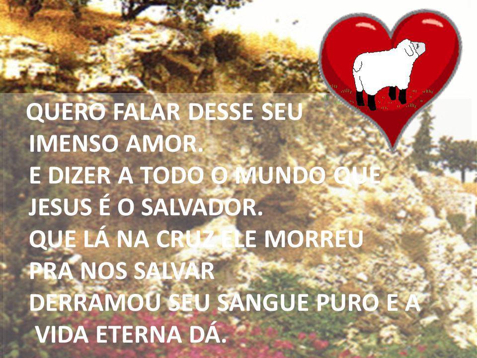 QUERO FALAR DESSE SEU IMENSO AMOR. E DIZER A TODO O MUNDO QUE JESUS É O SALVADOR. QUE LÁ NA CRUZ ELE MORREU PRA NOS SALVAR DERRAMOU SEU SANGUE PURO E