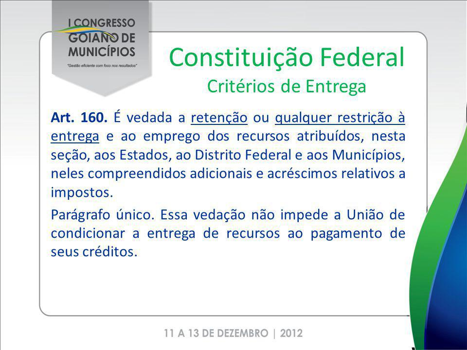 Constituição Federal Critérios de Entrega Art. 160. É vedada a retenção ou qualquer restrição à entrega e ao emprego dos recursos atribuídos, nesta se
