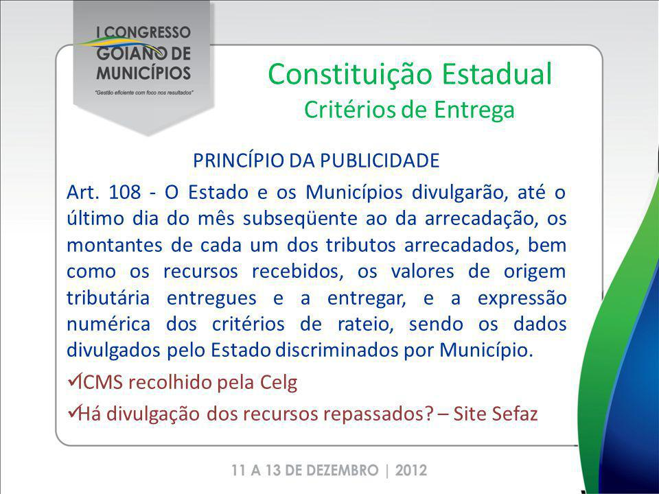Constituição Estadual Critérios de Entrega PRINCÍPIO DA PUBLICIDADE Art. 108 - O Estado e os Municípios divulgarão, até o último dia do mês subseqüent