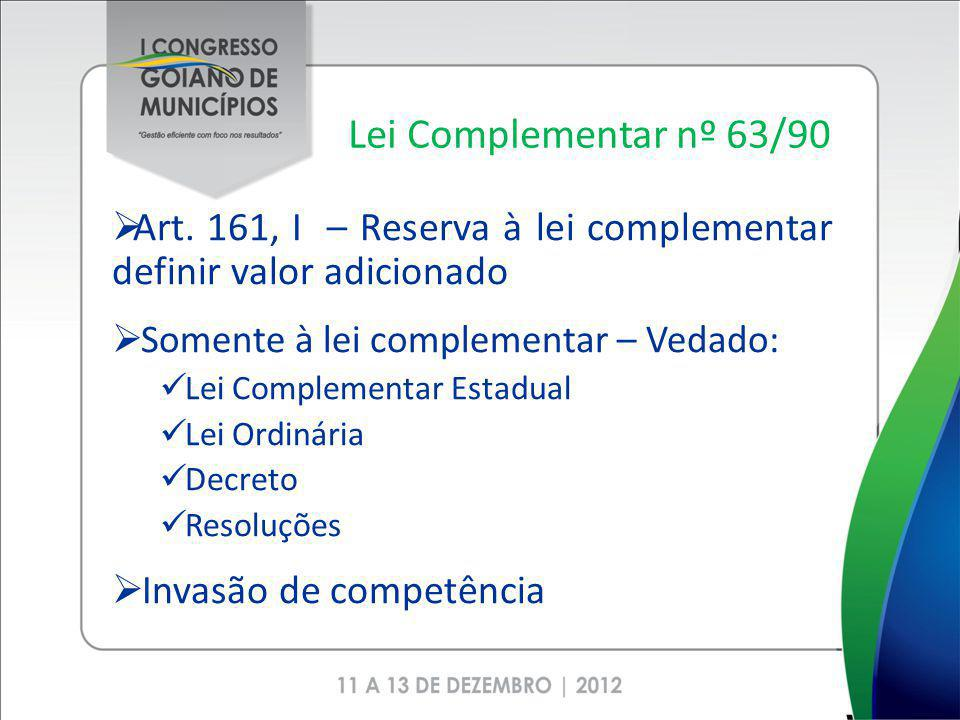 Lei Complementar nº 63/90 Art. 161, I – Reserva à lei complementar definir valor adicionado Somente à lei complementar – Vedado: Lei Complementar Esta