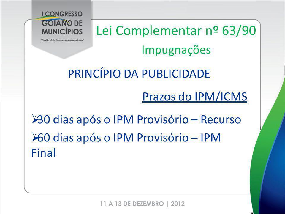 Lei Complementar nº 63/90 Impugnações PRINCÍPIO DA PUBLICIDADE Prazos do IPM/ICMS 30 dias após o IPM Provisório – Recurso 60 dias após o IPM Provisóri