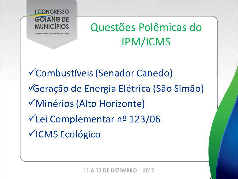 Questões Polêmicas do IPM/ICMS Combustíveis (Senador Canedo) Geração de Energia Elétrica (São Simão) Minérios (Alto Horizonte) Lei Complementar nº 123/06 ICMS Ecológico