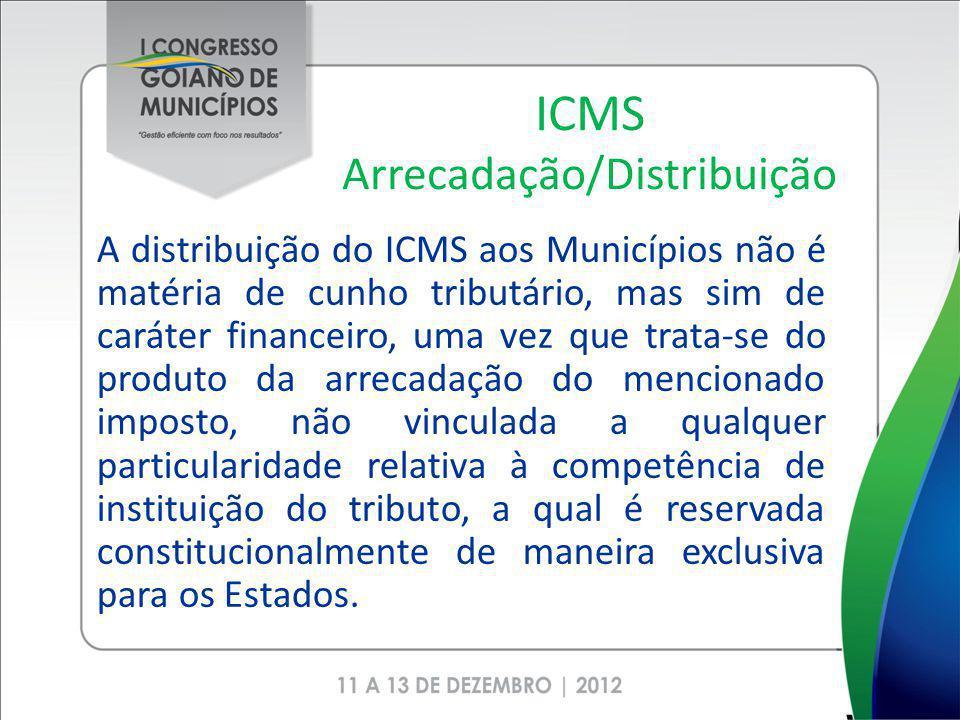 ICMS Arrecadação/Distribuição A distribuição do ICMS aos Municípios não é matéria de cunho tributário, mas sim de caráter financeiro, uma vez que trata-se do produto da arrecadação do mencionado imposto, não vinculada a qualquer particularidade relativa à competência de instituição do tributo, a qual é reservada constitucionalmente de maneira exclusiva para os Estados.
