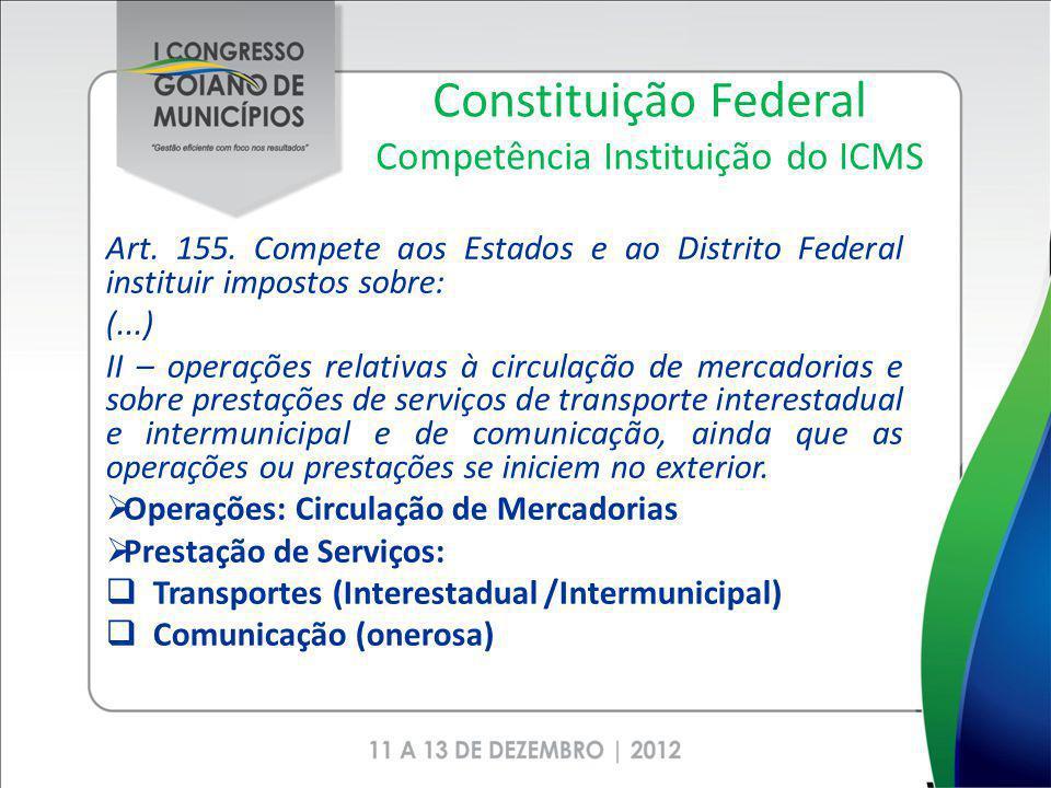 Constituição Federal Competência Instituição do ICMS Art. 155. Compete aos Estados e ao Distrito Federal instituir impostos sobre: (...) II – operaçõe