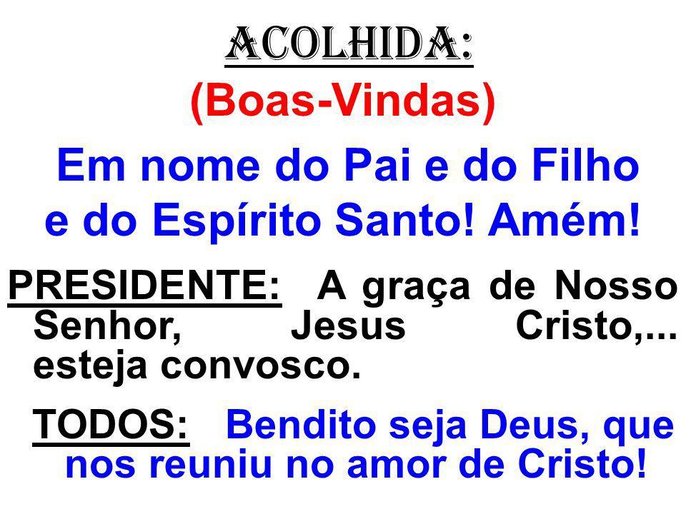 ACOLHIDA: (Boas-Vindas) Em nome do Pai e do Filho e do Espírito Santo! Amém! PRESIDENTE: A graça de Nosso Senhor, Jesus Cristo,... esteja convosco. TO