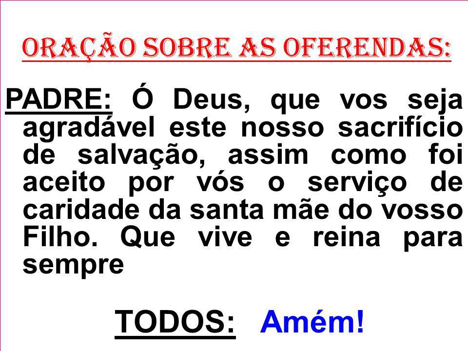 ORAÇÃO SOBRE AS OFERENDAS: PADRE: Ó Deus, que vos seja agradável este nosso sacrifício de salvação, assim como foi aceito por vós o serviço de caridad