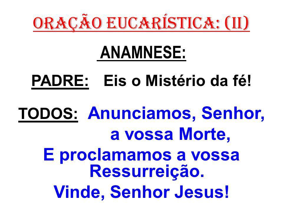 ORAÇÃO EUCARÍSTICA: (II) ANAMNESE: PADRE: Eis o Mistério da fé! TODOS: Anunciamos, Senhor, a vossa Morte, E proclamamos a vossa Ressurreição. Vinde, S