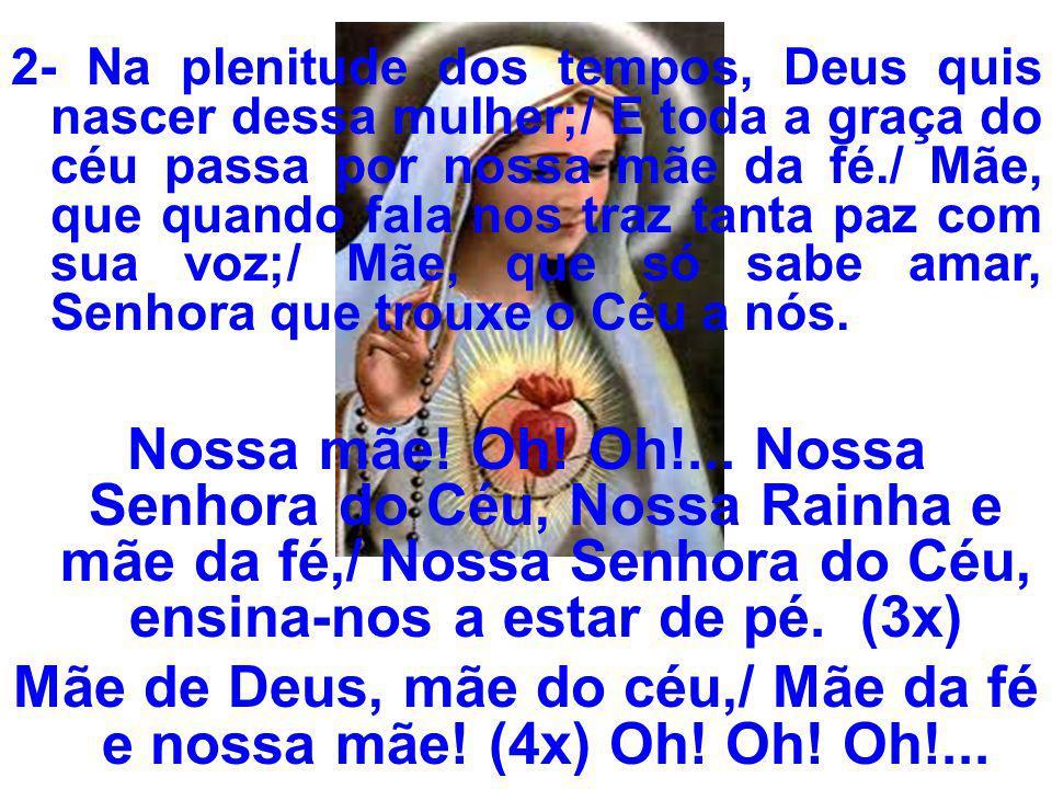 2- Na plenitude dos tempos, Deus quis nascer dessa mulher;/ E toda a graça do céu passa por nossa mãe da fé./ Mãe, que quando fala nos traz tanta paz