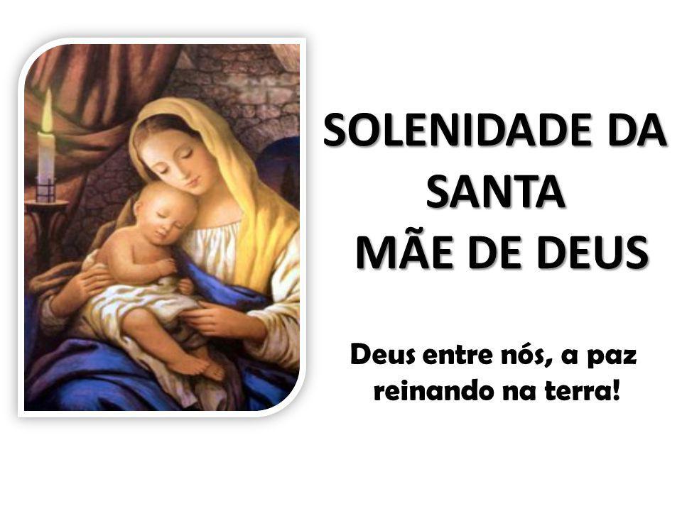 SOLENIDADE DA SANTA MÃE DE DEUS Deus entre nós, a paz reinando na terra!