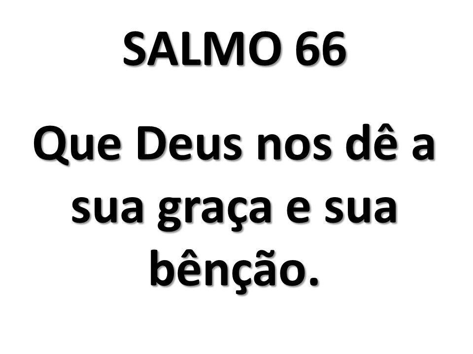 SALMO 66 Que Deus nos dê a sua graça e sua bênção.