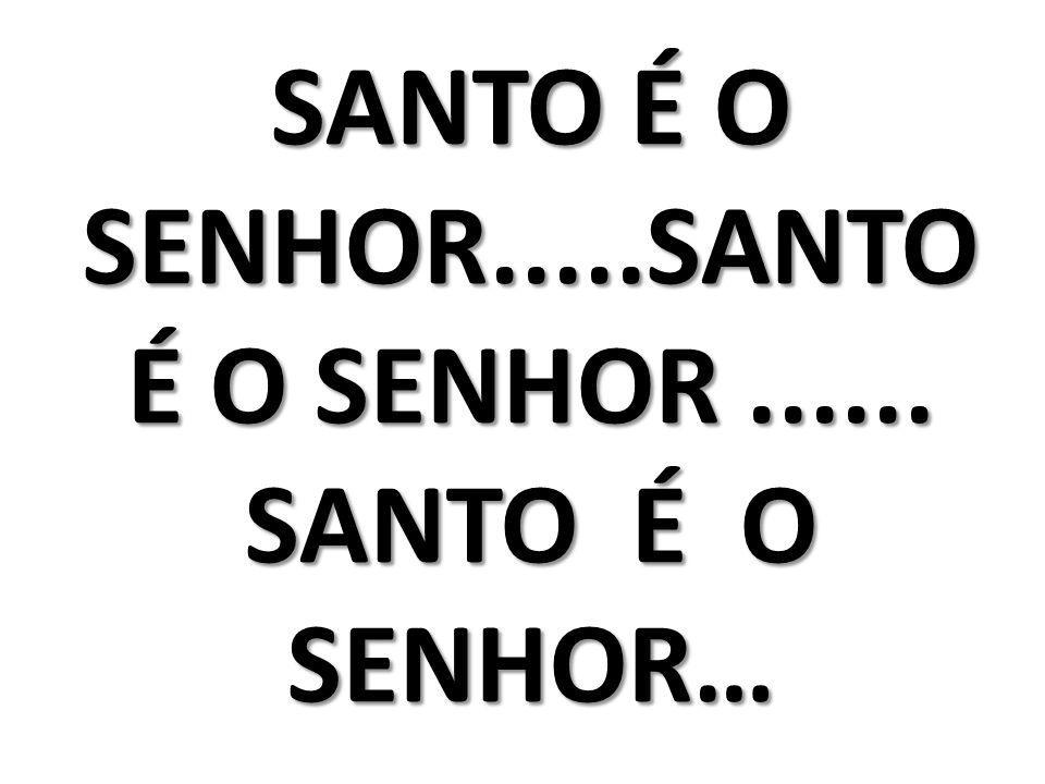 SANTO É O SENHOR.....SANTO É O SENHOR...... SANTO É O SENHOR…