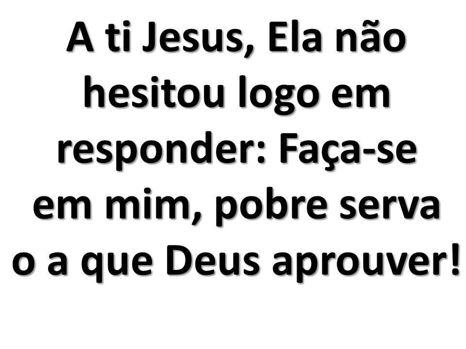 A ti Jesus, Ela não hesitou logo em responder: Faça-se em mim, pobre serva o a que Deus aprouver!