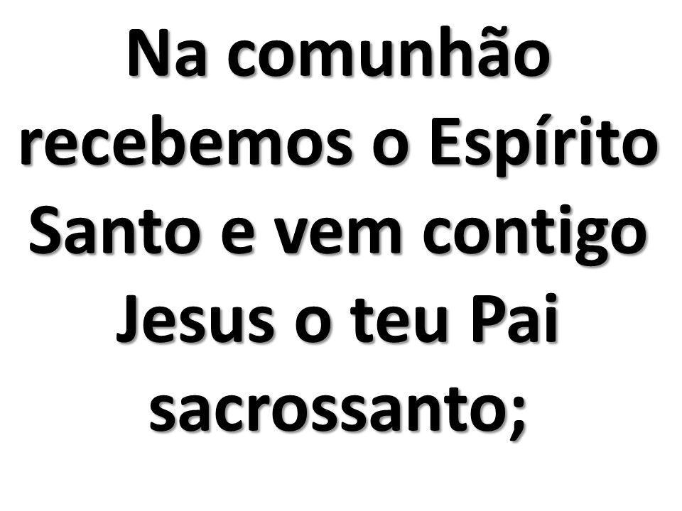 Na comunhão recebemos o Espírito Santo e vem contigo Jesus o teu Pai sacrossanto;