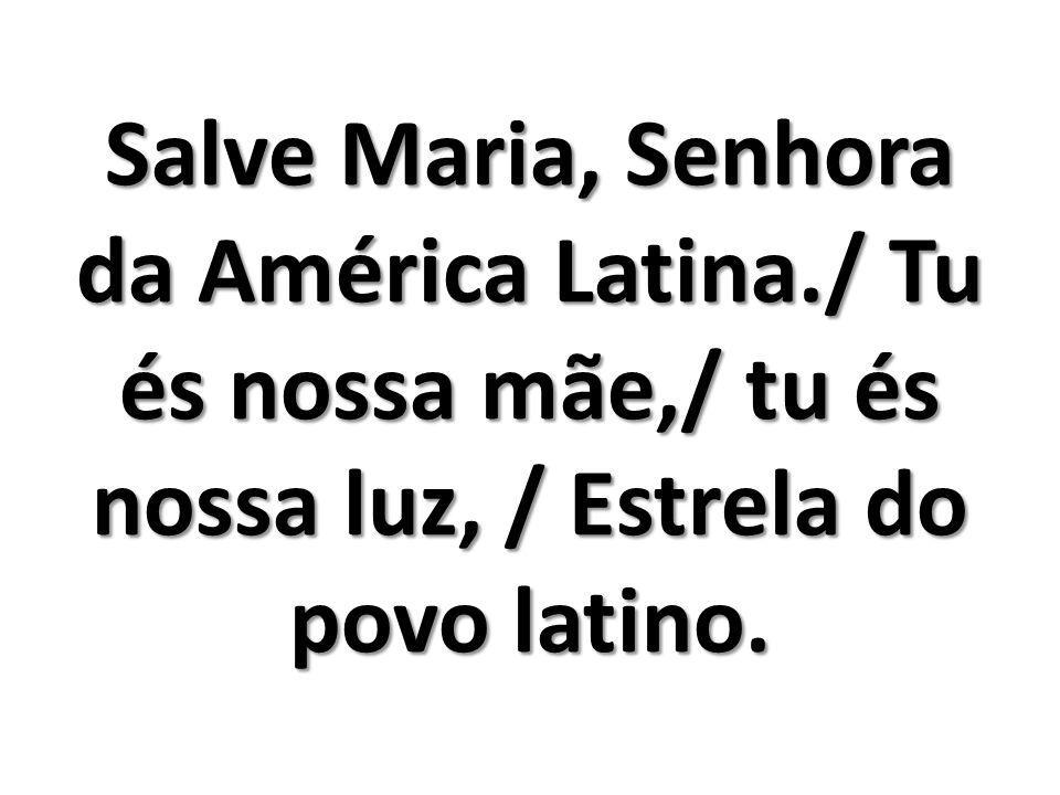 Salve Maria, Senhora da América Latina./ Tu és nossa mãe,/ tu és nossa luz, / Estrela do povo latino.