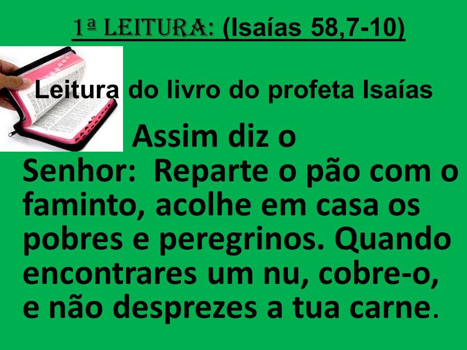 1ª Leitura: (Isaías 58,7-10) Leitura do livro do profeta Isaías Assim diz o Senhor: Reparte o pão com o faminto, acolhe em casa os pobres e peregrinos.