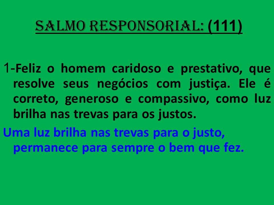 salmo responsorial: (111) 1- Feliz o homem caridoso e prestativo, que resolve seus negócios com justiça.