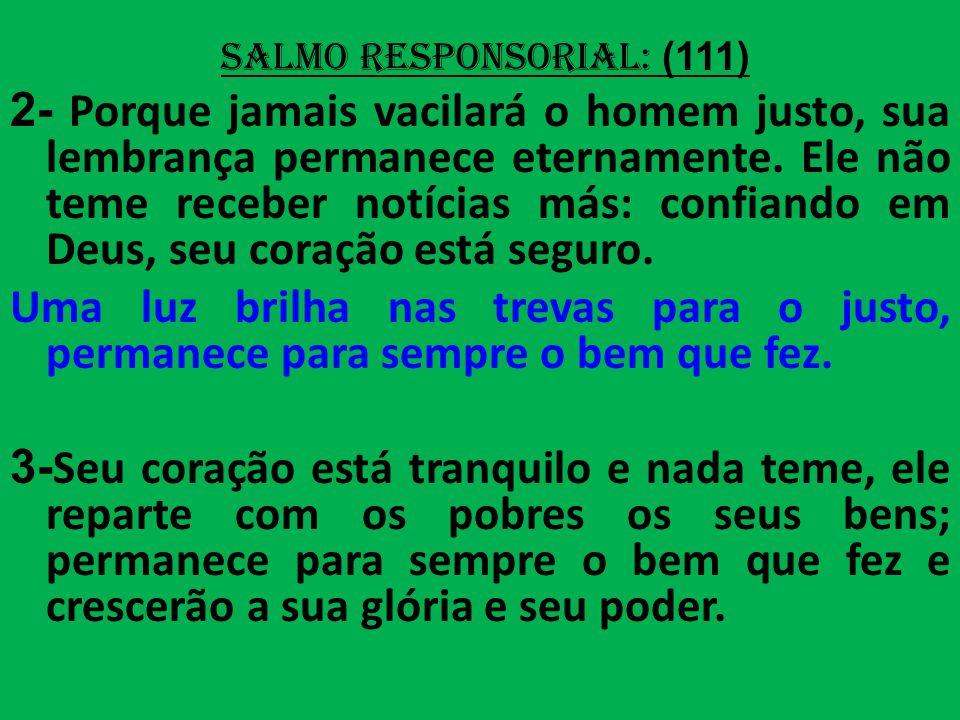 salmo responsorial: (111) 2- Porque jamais vacilará o homem justo, sua lembrança permanece eternamente.