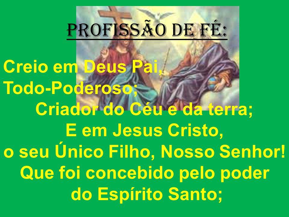 PrOFISSÃO DE FÉ: Creio em Deus Pai, Todo-Poderoso; Criador do Céu e da terra; E em Jesus Cristo, o seu Único Filho, Nosso Senhor.