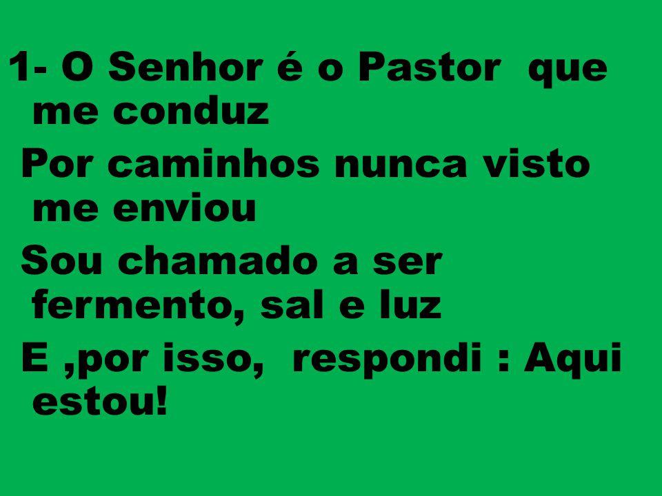 1- O Senhor é o Pastor que me conduz Por caminhos nunca visto me enviou Sou chamado a ser fermento, sal e luz E,por isso, respondi : Aqui estou!