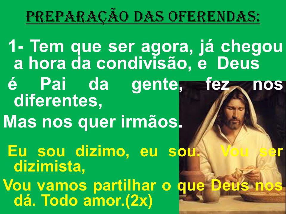 PREPARAÇÃO DAS OFERENDAS: 1- Tem que ser agora, já chegou a hora da condivisão, e Deus é Pai da gente, fez nos diferentes, Mas nos quer irmãos.