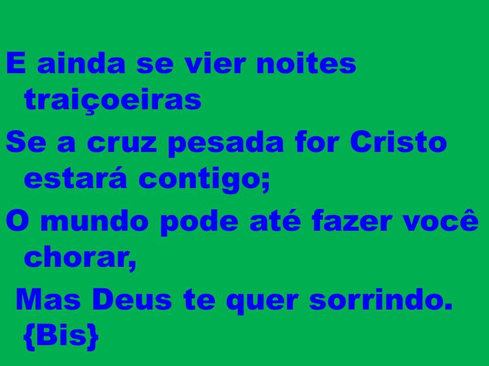 E ainda se vier noites traiçoeiras Se a cruz pesada for Cristo estará contigo; O mundo pode até fazer você chorar, Mas Deus te quer sorrindo.