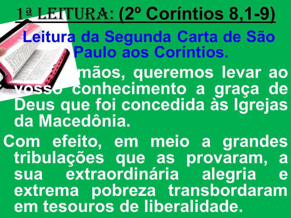 1ª Leitura: (2º Coríntios 8,1-9) Leitura da Segunda Carta de São Paulo aos Coríntios. Irmãos, queremos levar ao vosso conhecimento a graça de Deus que