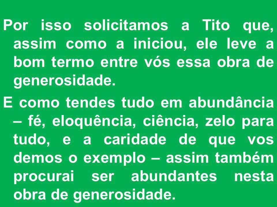 Por isso solicitamos a Tito que, assim como a iniciou, ele leve a bom termo entre vós essa obra de generosidade. E como tendes tudo em abundância – fé
