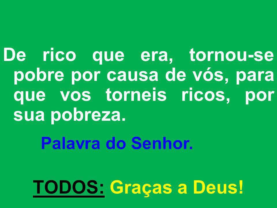 De rico que era, tornou-se pobre por causa de vós, para que vos torneis ricos, por sua pobreza. Palavra do Senhor. TODOS: Graças a Deus!